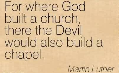 Good Church Quote By Martin Luther~For where God built a church, there the Devil would also build a chapel