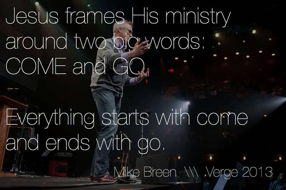 Good Church Quote By Mike Breen~ Jesus frames his ministry around two big words come and go.
