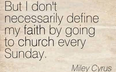 Good Church Quote by Miley Cyrus~But I don't necessarily define my faith by going to church every Sunday.
