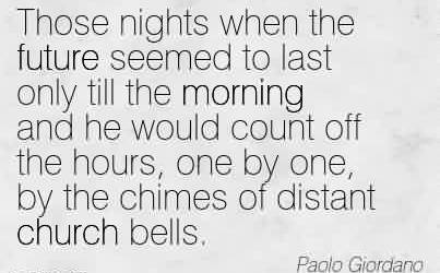 Good Church Quote By Paolo Giordano~Those nights when the future seemed to last only till the morning and he would count off the hours, one by one, by the chimes of distant church bells.
