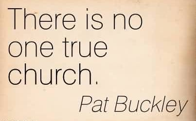 Good  Church Quote By Pat Buckley ~There is no one true church.