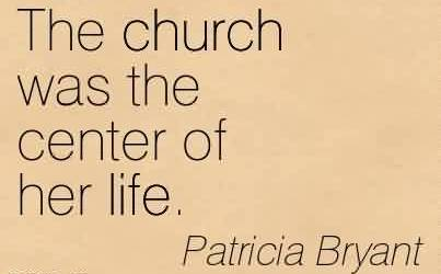 Good  Church Quote By Patricia Bryant~ The church was the center of her life.
