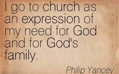 Good Church Quote By Philip Yancey~I go to church as an expression of my need for God and for God's family.
