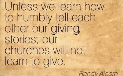 Good Church Quote By Randy Alcorn!~Unless we learn how to humbly tell each other our giving stories, our churches will not learn to give.
