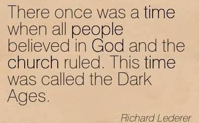 Good  Church Quote By Richard Lederer~There once was a time when all people believed in God and the church ruled. This time was called the Dark Ages.