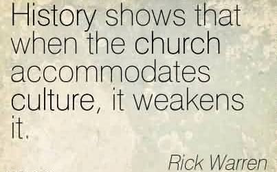 Good Church Quote By Rick Warren~History shows that when the church accommodates culture, it weakens it