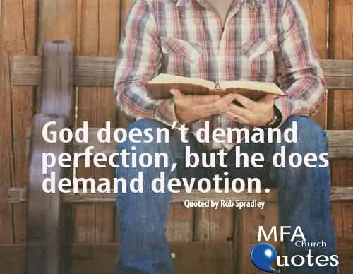 Good  Church Quote By Rob Spradley~ God doesn't demand perfection , but he does demand devotion.