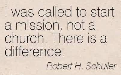 Good  Church Quote By Robert H. Schuller~I was called to start a mission, not a church. There is a difference.