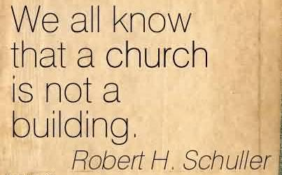 Good  Church Quote By Robert H. Schuller~We all know that a church is not a building.