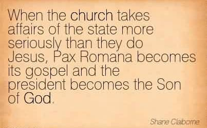 Good Church Quote By Shane Claborne~When the church takes affairs of the state more seriously than they do Jesus, Pax Romana becomes its gospel and the president becomes the Son of God.