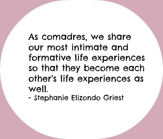 Good  Church Quote By Stephanie Elizondo Griest~ As Comadres,We share our most intimate and formative life experiences so that they become each other's life experiences as well.