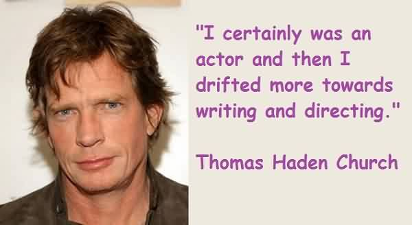 Good Church Quote By Thoams Hadan Church~ I certainly was an actor and then I drifted more towards writing and directing