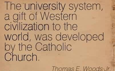 Good Church Quote By Thomas E. Woods Jr.~The university system, a gift of Western civilization to the world, was developed by the Catholic Church.