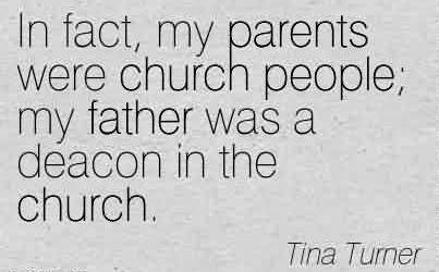 Good Church Quote By Tina Turner ~ In fact, my parents were church people; my father was a deacon in the church.