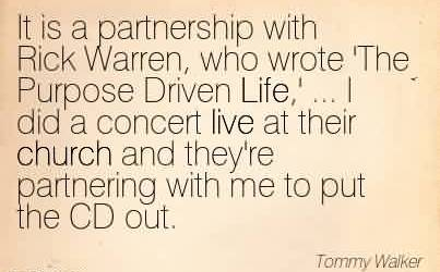 Good Church Quote By Tommy Walker~It is a partnership with Rick Warren, who wrote 'The Purpose Driven Life,' … I did a concert live at their church and they're partnering with me to put the CD out.