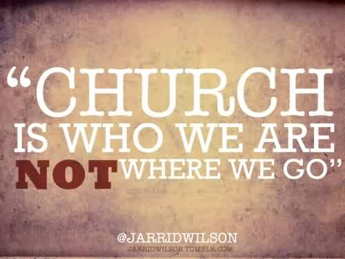 Good Church Quote ~ Church is who we are not where we go..