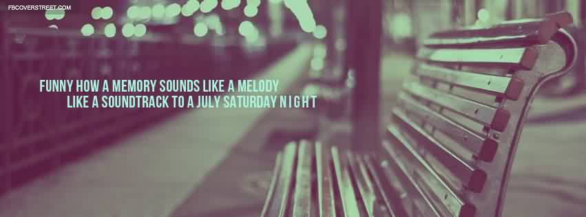 Good  Church Quote~ Funny how a memory sounds like a melody like a soundtrack to a july saturday night.