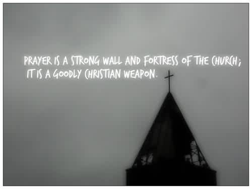Good  Church Quote ~ Prayer is a strong wall and fortress of the Church; It is a goodly Christian Weapon.