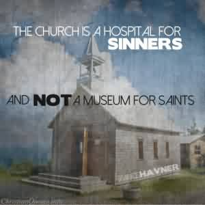 Good  Church Quote ~ The Church is a hospital for sinners and not a museum for saints…