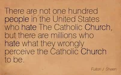 Good Church Quote ~There are not one hundred people in the United States who hate The Catholic Church, but there are millions who hate what they wrongly perceive the Catholic Church to be.