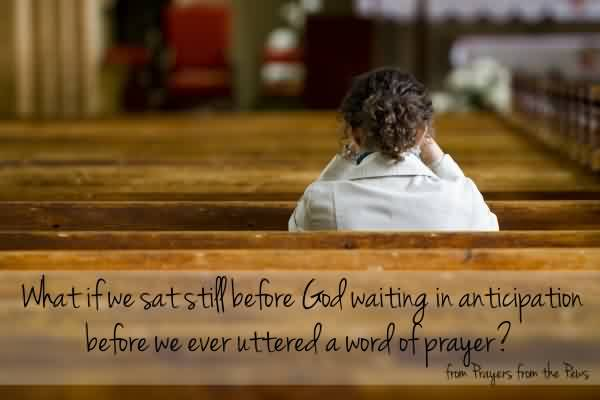 Good  Church Quote ~ What if we sat stiff before god waiting in anticipation before we ever uttered a word of prayer..