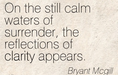 Good Clarity Quote By Bryant Mcgill ~ On the still calm waters of surrender, the reflections of clarity appears.
