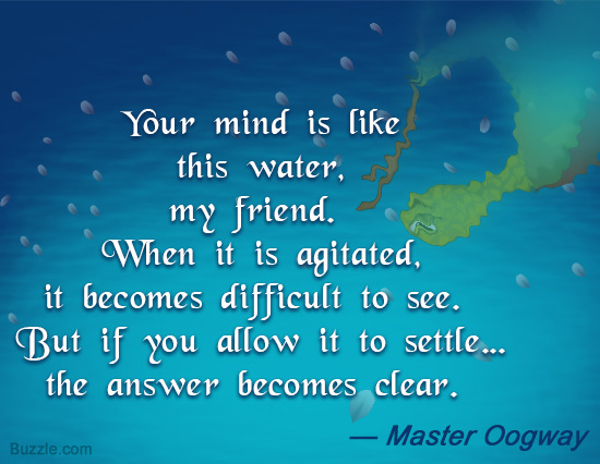 Good Clarity Quote By Master Oogway~ Your mind is like this water my friend .