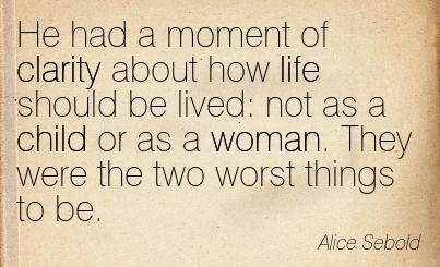 Good Clarity Quotes By Alice Sebold ~ He had a moment of clarity about how life should be lived  not as a child or as a woman. They were the two worst things to be.