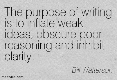 Good Clarity Quotes by Bill Watterson~ The purpose of writing is to inflate weak ideas, obscure poor reasoning and inhibit clarity.