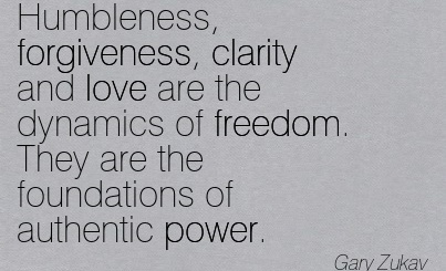 Good Clarity Quotes by Gary Zukav~Humbleness, forgiveness, clarity and love are the dynamics of freedom. They are the foundations of authentic power.