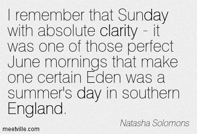 Good Clarity Quotes By Natasha Solomons ~ I remember that Sunday with absolute clarity - it was one of those perfect June mornings that make one certain Eden was a summer's day in southern England.