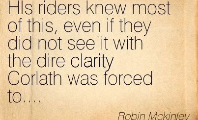 Good Clarity Quotes By Robin Mckinley ~ HIs riders knew most of this, even if they did not see it with the dire clarity Corlath was forced to.
