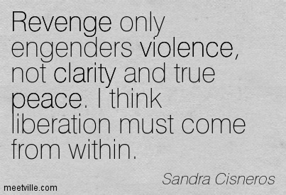 Good Clarity Quotes by Sandra Cisneros ~ Revenge only engenders violence, not clarity and true peace. I think liberation must come from within.