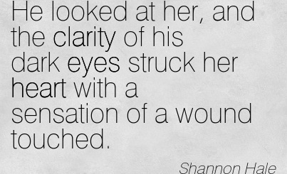 Good Clarity Quotes By Shannon Hale~He looked at her, and the clarity of his dark eyes struck her heart with a sensation of a wound touched