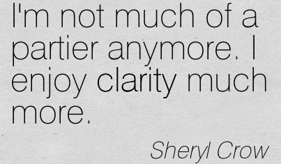 Good Clarity Quotes By Sheryl Crow ~ I'm not much of a partier anymore. I enjoy clarity much more.