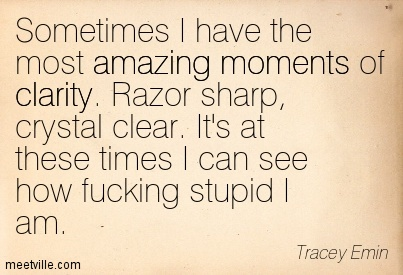 Good Clarity Quotes By Tracey Emin~ Sometimes I have the most amazing moments of clarity. Razor sharp, crystal clear. It's at these times I can see how fucking stupid I am.