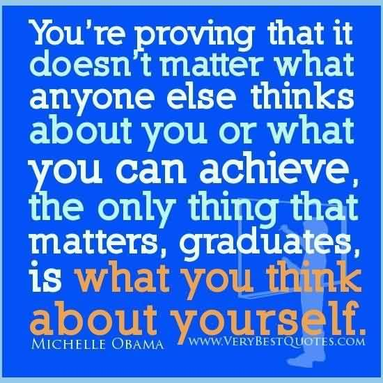 Good Garduation Quotes  by Michelle Obama ~ You're Proving That It Doesn't Matter What Anyone Else Thinks About You Or What You Can Achieve, The Only Thing That Matters, Graduates, Is What You Think About Yourself.
