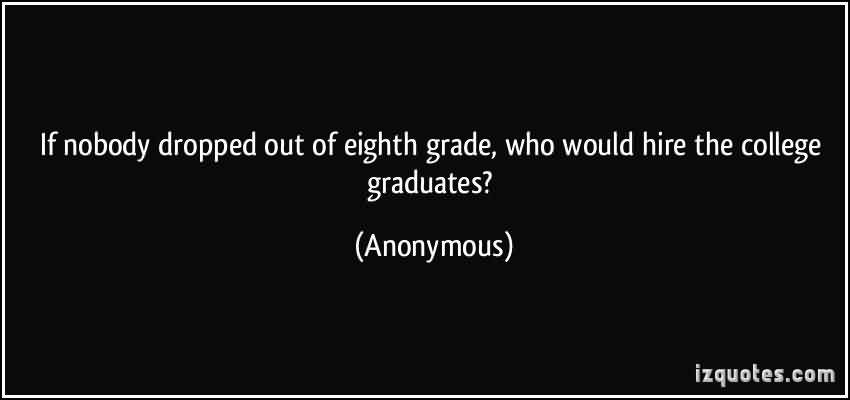 Good Graduate Quotes by Anonymous~ If nobody dropped out of eighth grade ,who would hire the college graduation..
