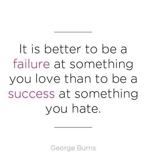 Good Graduate Quotes By George Burns ~It Is Batter To Be A Failure At Something You Love Than To Be A Success At Something You Hate.