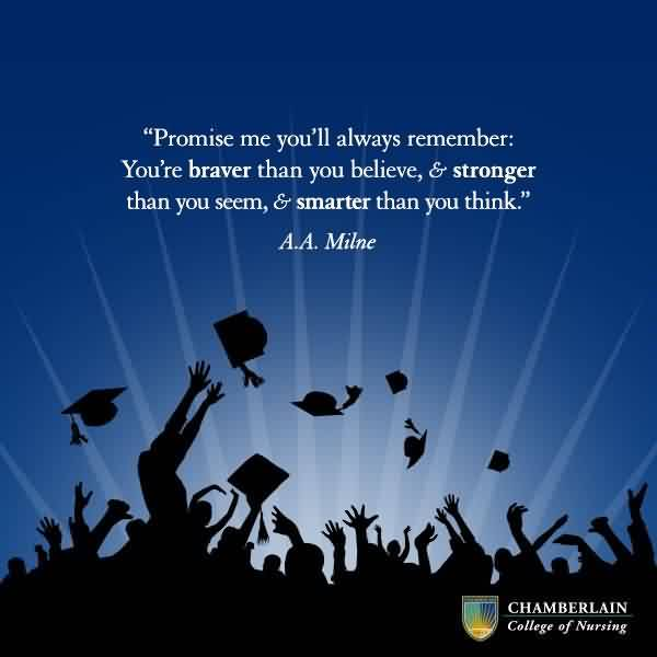 Good Graduation Quote by  A.A Milne~Promise Me You'll Always Remember. You're Braver Than You Believe, & Stronger Than You Seem, & Smarter Than You Think.