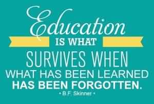 Good Graduation Quote By B.F Skinner~ Education Is what Survives when …