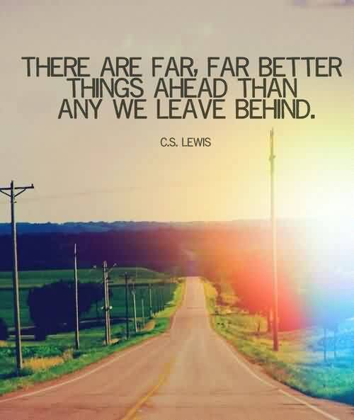Good Graduation Quote by C.S. Lewis~There Are Far, Far Better Things Ahead Than Any We Leave Behind.
