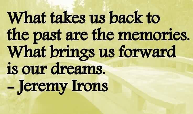 Good Graduation Quote By  Jeremy Trons~What Takes Us Back To The Past Are The Memories. What Brings Us Forward Is Our Dreams.