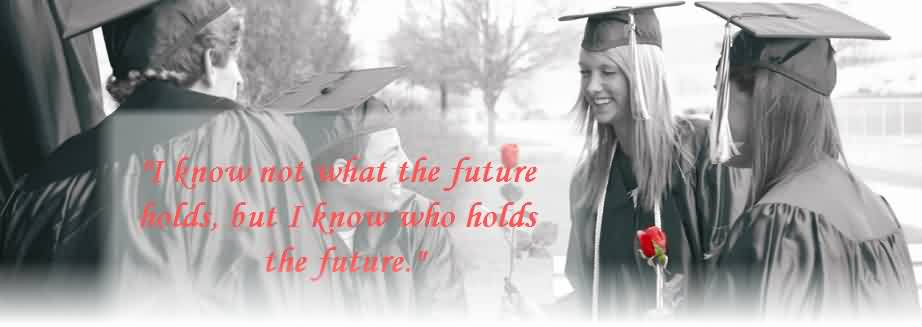 Good Graduation Quote ~I Know Not What The Future Holds, But I Know Who Holds The Future.