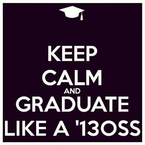 Good Graduation Quote~ Keep Calm and Graduate Like A  '13OSS