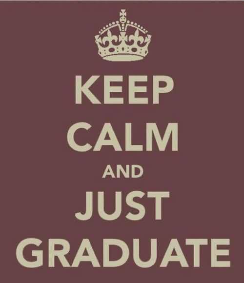 Good Graduation Quote ~Keep Calm And Just Graduate