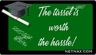 Good Graduation Quote ~The Tassel Is Worth The Hassle!