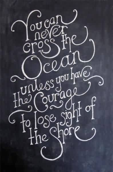Good Graduation Quote ~You Can Never Cross The Ocean Unless You Have The Courage To Lose Sight Of The Shore.