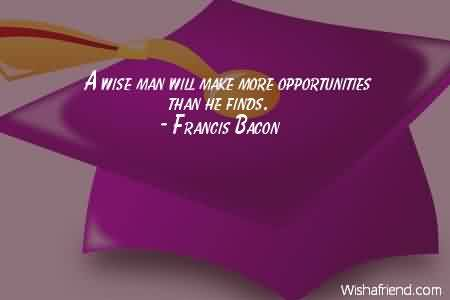 Good Graduation Quotes By Francis Bacon~ Wise Man Will Make More Opportunities Than He Finds.