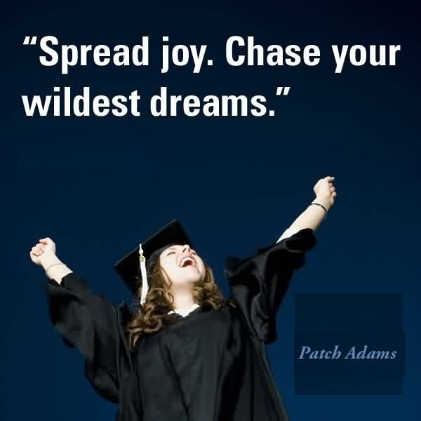Good Graduation Quotes by Patch Adams ~Spread Joy. Chase Your Wildest Dreams.